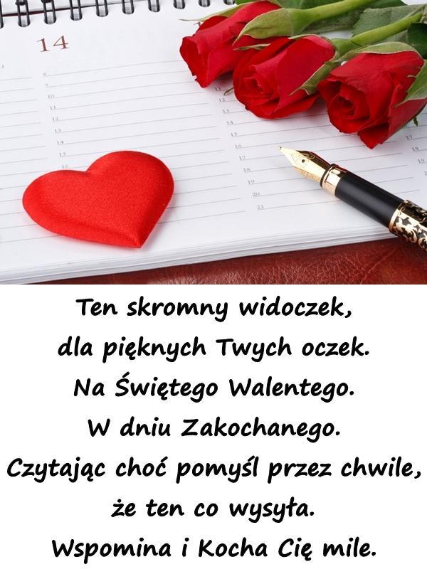 Ten skromny widoczek, dla pięknych Twych oczek. Na Świętego Walentego. W dniu Zakochanego. Czytając choć pomyśl przez chwile, że ten co wysyła. Wspomina i Kocha Cię mile.