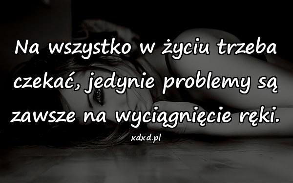 Na wszystko w życiu trzeba czekać, jedynie problemy są zawsze na wyciągnięcie ręki.
