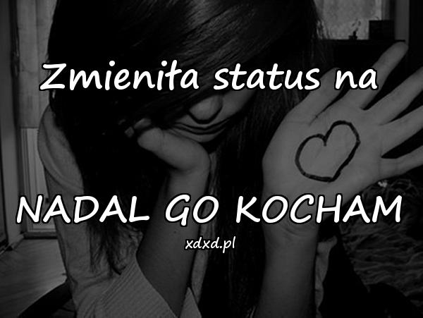 Zmieniła status na NADAL GO KOCHAM
