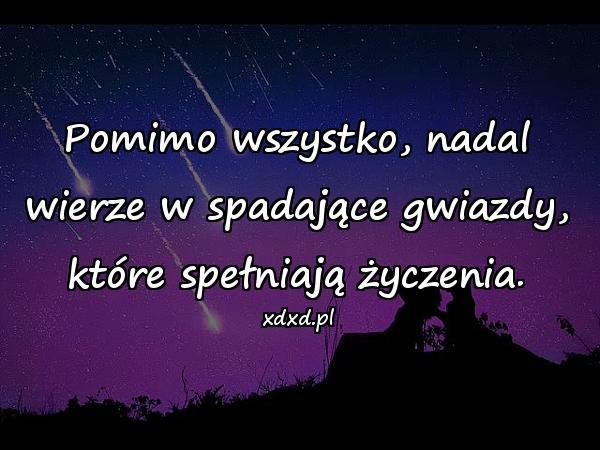 Pomimo wszystko, nadal wierze w spadające gwiazdy, które spełniają życzenia.