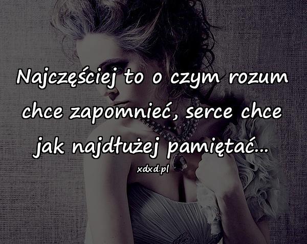 Najczęściej to o czym rozum chce zapomnieć, serce chce jak najdłużej pamiętać...