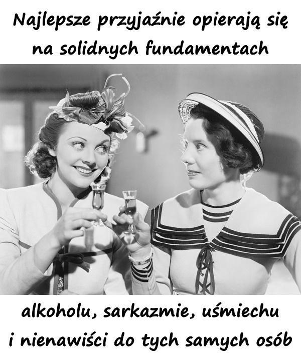 Najlepsze przyjaźnie opierają się na solidnych fundamentach alkoholu, sarkazmie, uśmiechu i nienawiści do tych samych osób