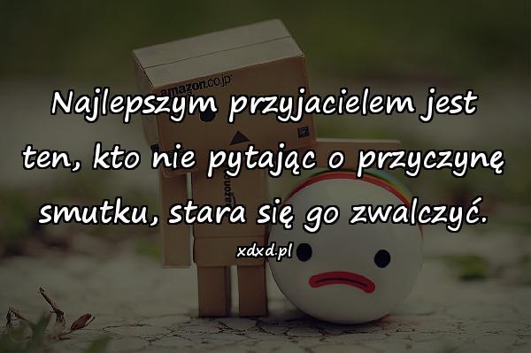 Najlepszym przyjacielem jest ten, kto nie pytając o przyczynę smutku, stara się go zwalczyć.