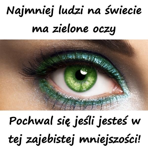 Najmniej ludzi na świecie ma zielone oczy. Pochwal się jeśli jesteś w tej zajebistej mniejszości!