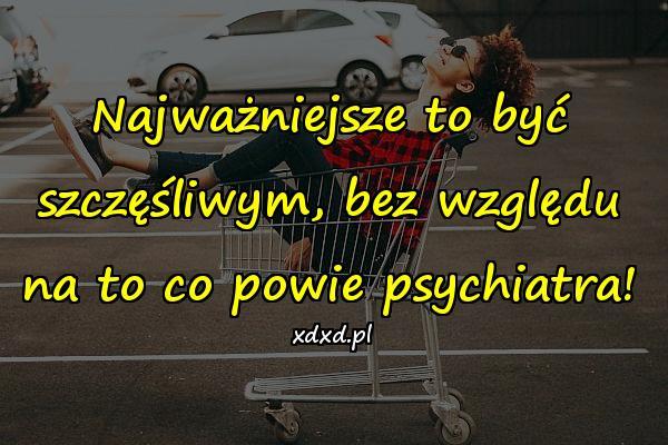 Najważniejsze to być szczęśliwym, bez względu na to co powie psychiatra!