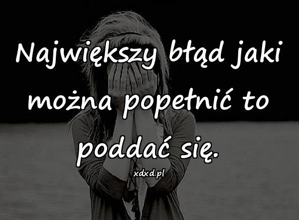 Największy błąd jaki można popełnić to poddać się.