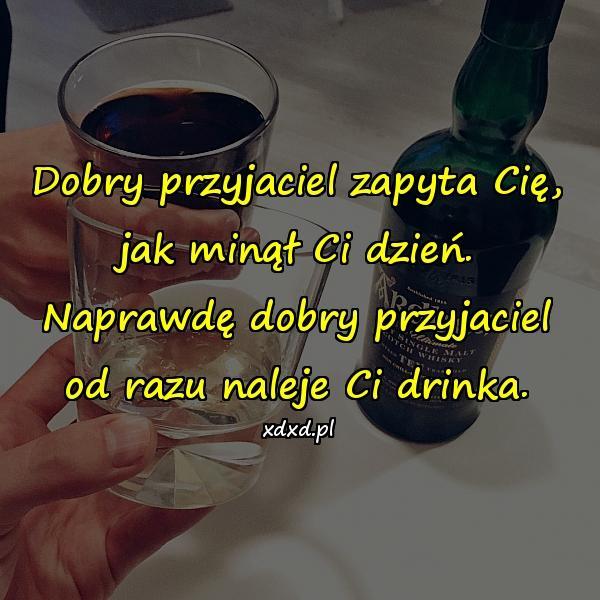 Dobry przyjaciel zapyta Cię, jak minął Ci dzień. Naprawdę dobry przyjaciel od razu naleje Ci drinka.