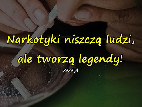 Narkotyki niszczą ludzi, ale tworzą legendy!