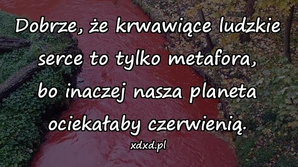 Dobrze, że krwawiące ludzkie serce to tylko metafora, bo inaczej nasza planeta ociekałaby czerwienią.