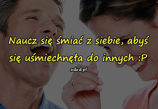 Naucz się śmiać z siebie, abyś się uśmiechnęła do innych :P