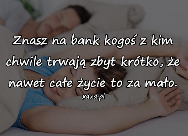 Znasz na bank kogoś z kim chwile trwają zbyt krótko, że nawet całe życie to za mało.