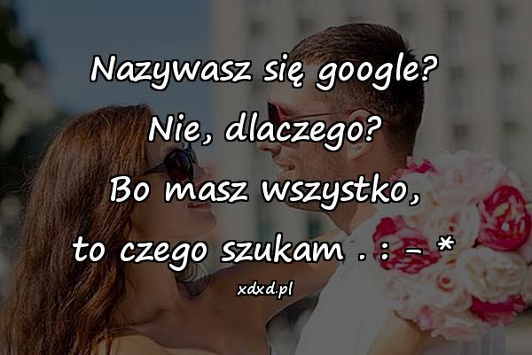 Nazywasz się google? Nie, dlaczego? Bo masz wszystko, to czego szukam . : - *