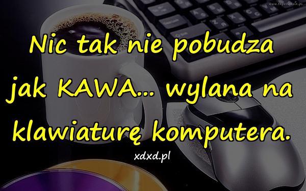 Nic tak nie pobudza jak KAWA... wylana na klawiaturę komputera.