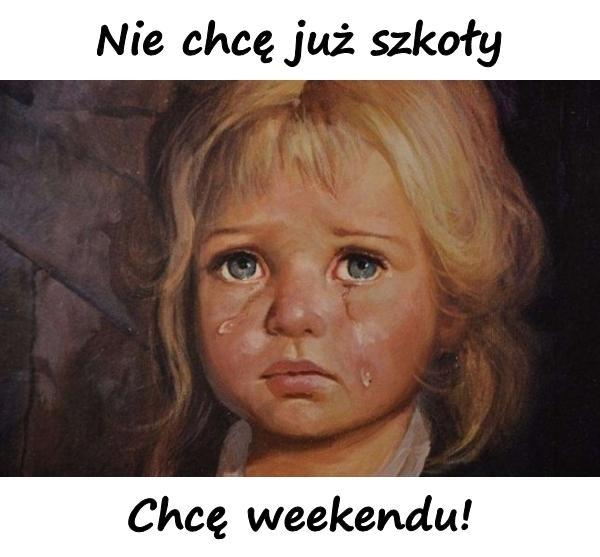 Nie chcę już szkoły. Chcę weekendu!
