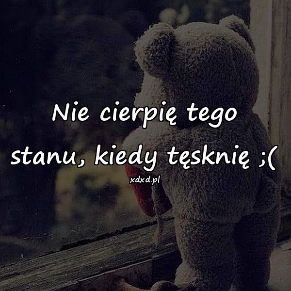 Nie cierpię tego stanu, kiedy tęsknię ;(