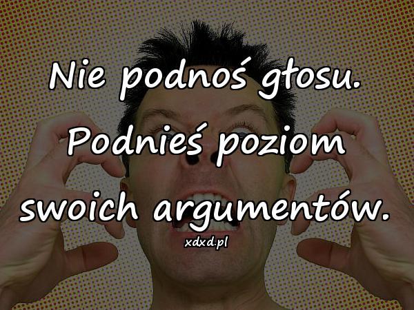 Nie podnoś głosu. Podnieś poziom swoich argumentów.