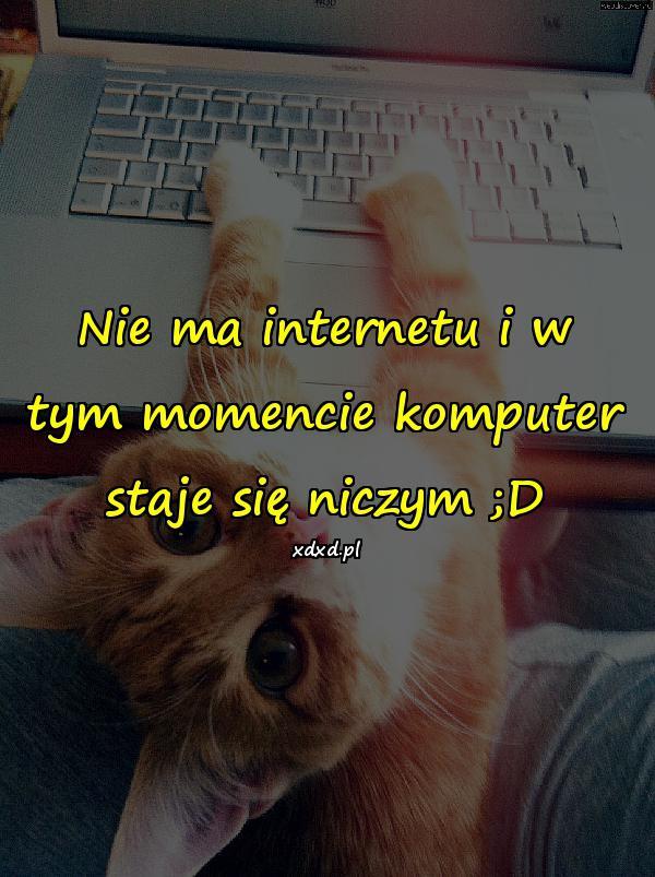 Nie ma internetu i w tym momencie komputer staje się niczym ;D