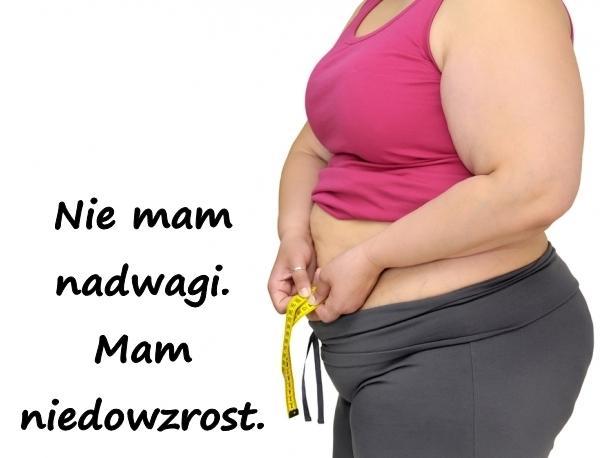 Nie mam nadwagi. Mam niedowzrost.