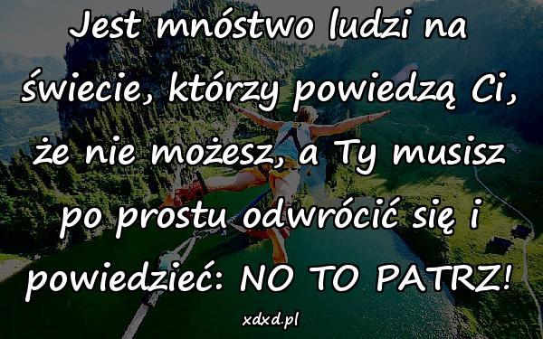 Jest mnóstwo ludzi na świecie, którzy powiedzą Ci, że nie możesz, a Ty musisz po prostu odwrócić się i powiedzieć: NO TO PATRZ!