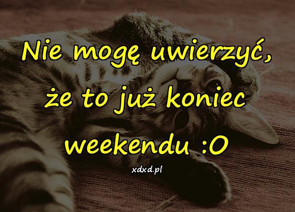 Nie mogę uwierzyć, że to już koniec weekendu :O