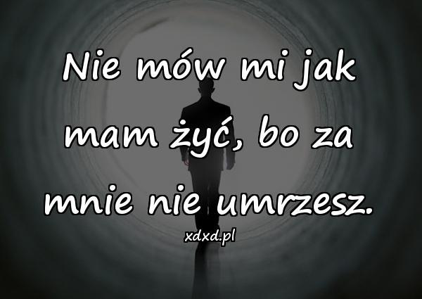 Nie mów mi jak mam żyć, bo za mnie nie umrzesz.