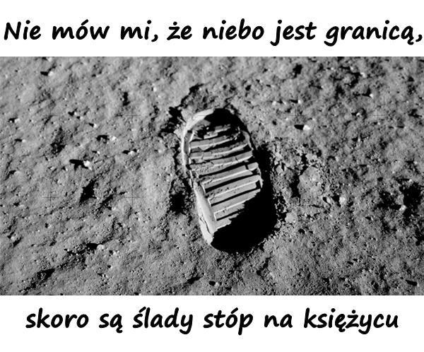 Nie mów mi, że niebo jest granicą, skoro są ślady stóp na księżycu