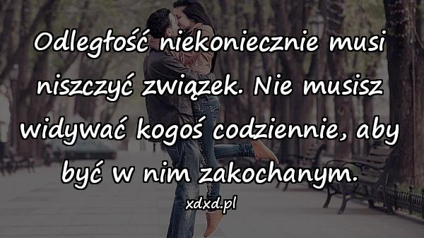 Odległość niekoniecznie musi niszczyć związek. Nie musisz widywać kogoś codziennie, aby być w nim zakochanym.