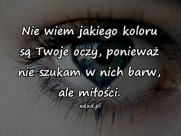 Nie wiem jakiego koloru są Twoje oczy, ponieważ nie szukam w nich barw, ale miłości.