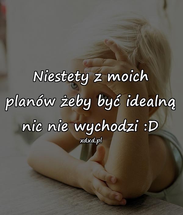 Niestety z moich planów żeby być idealną nic nie wychodzi :D