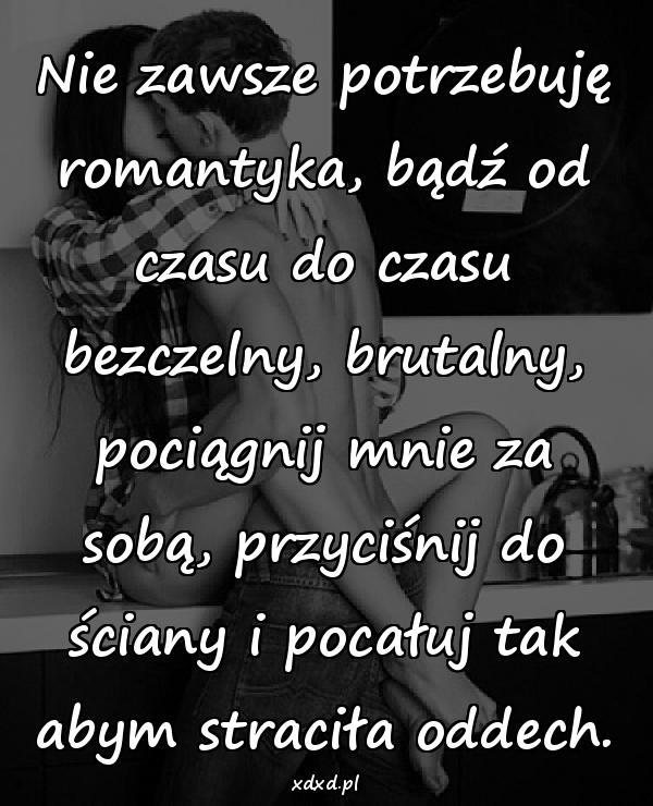Nie zawsze potrzebuję romantyka, bądź od czasu do czasu bezczelny, brutalny, pociągnij mnie za sobą, przyciśnij do ściany i pocałuj tak abym straciła oddech.