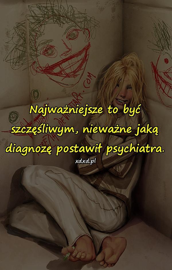 Najważniejsze to być szczęśliwym, nieważne jaką diagnozę postawił psychiatra.