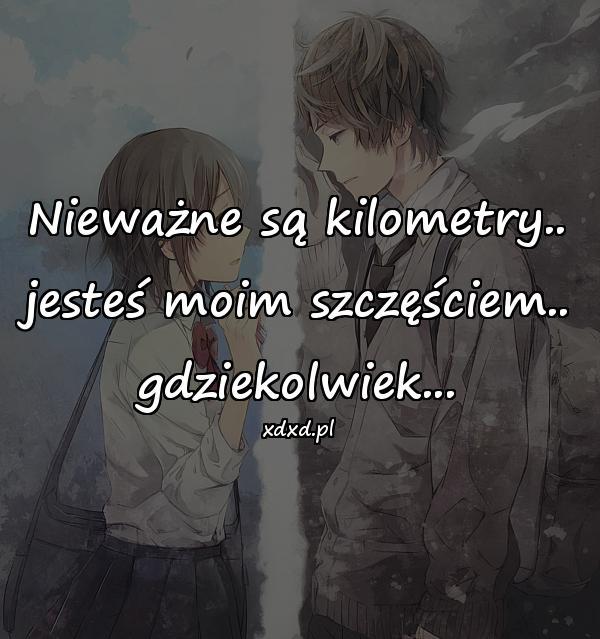 Nieważne są kilometry.. jesteś moim szczęściem.. gdziekolwiek...