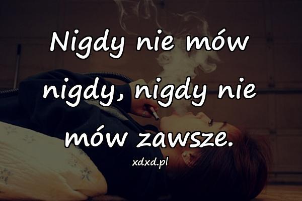 Nigdy nie mów nigdy, nigdy nie mów zawsze.