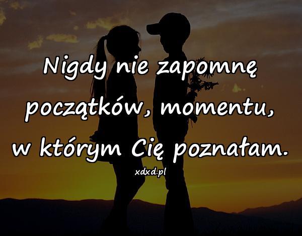 Nigdy nie zapomnę początków, momentu, w którym Cię poznałam.
