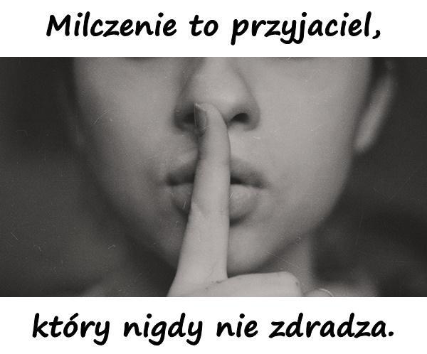 Milczenie to przyjaciel, który nigdy nie zdradza.