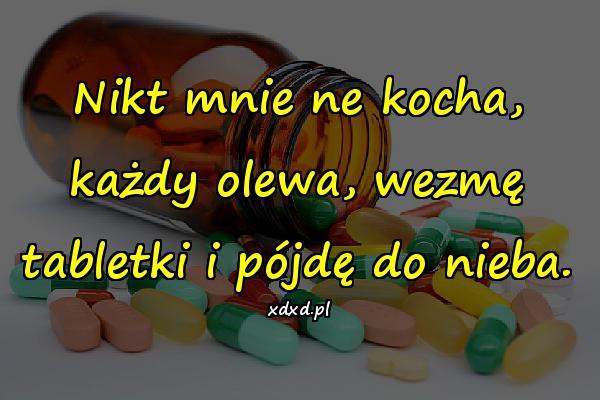 Nikt mnie ne kocha, każdy olewa, wezmę tabletki i pójdę do nieba.