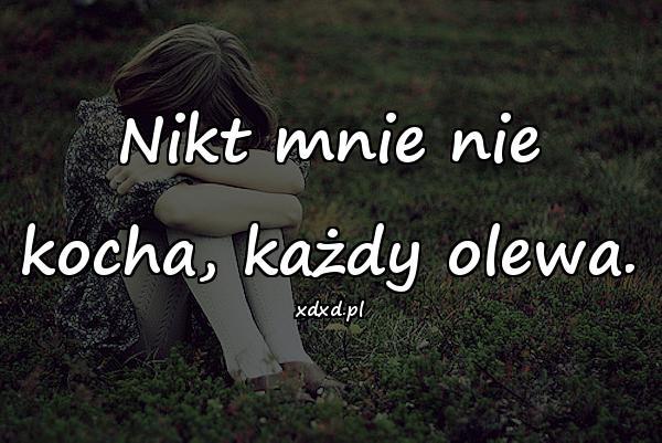 Nikt mnie nie kocha, każdy olewa.