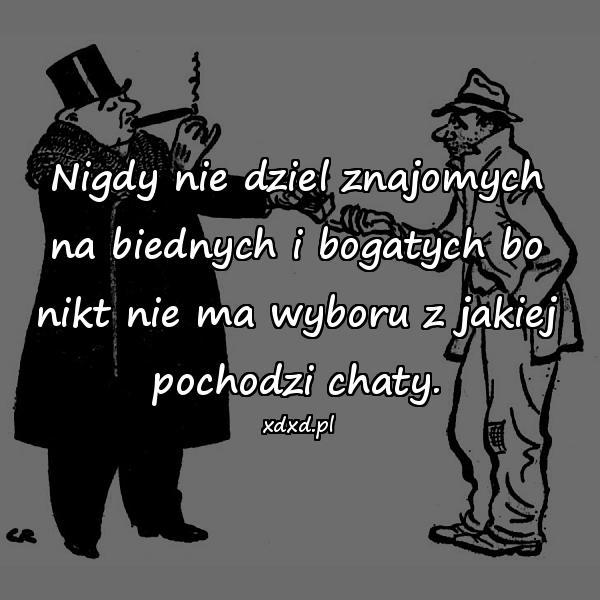 Nigdy nie dziel znajomych na biednych i bogatych bo nikt nie ma wyboru z jakiej pochodzi chaty.