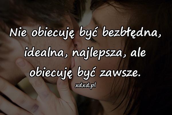 Nie obiecuję być bezbłędna, idealna, najlepsza, ale obiecuję być zawsze.