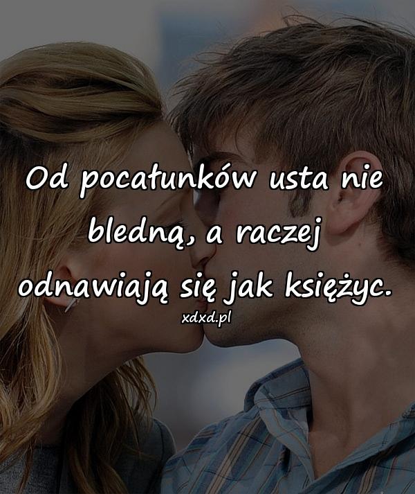 Od pocałunków usta nie bledną, a raczej odnawiają się jak księżyc.