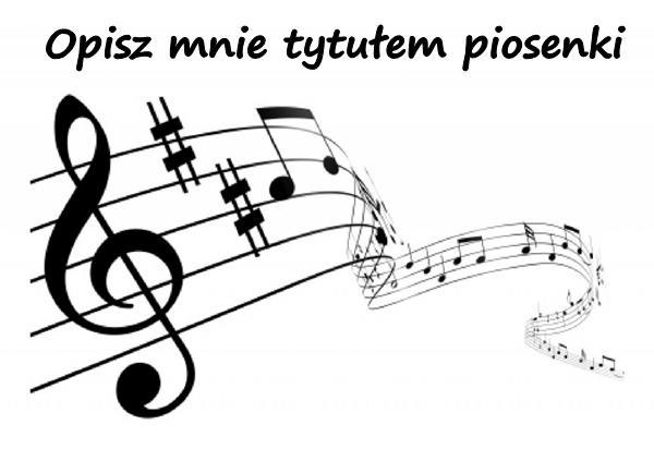 Opisz mnie tytułem piosenki :D