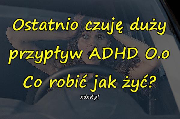 Ostatnio czuję duży przypływ ADHD O.o Co robić jak żyć?
