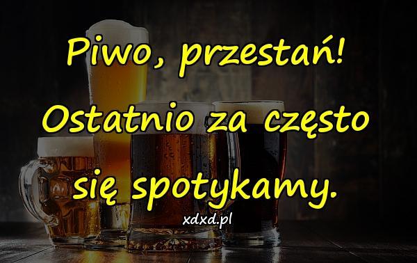 Piwo, przestań! Ostatnio za często się spotykamy.