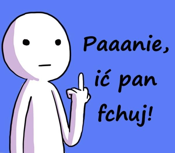 Paaanie, ić pan fchuj