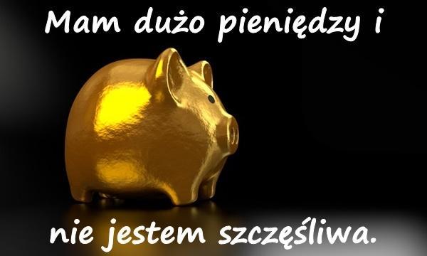 Mam dużo pieniędzy i nie jestem szczęśliwa.