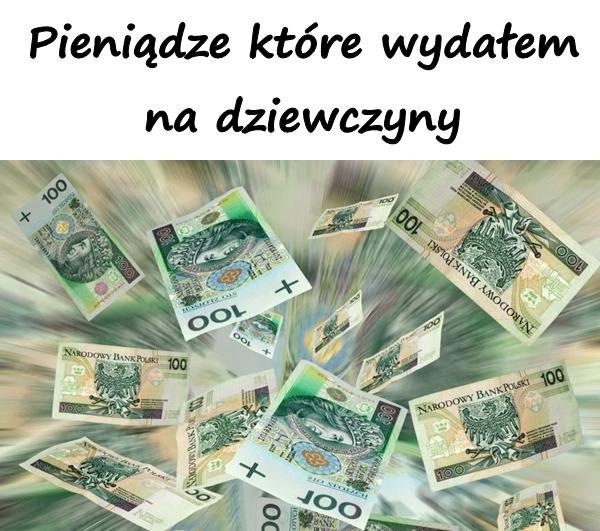 Pieniądze które wydałem na dziewczyny