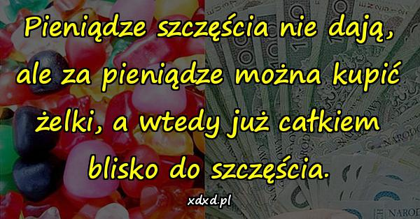 Pieniądze szczęścia nie dają, ale za pieniądze można kupić żelki, a wtedy już całkiem blisko do szczęścia.