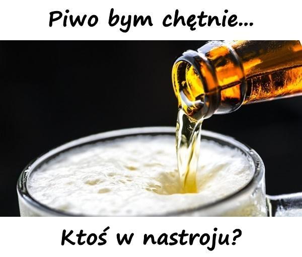 Piwo bym chętnie... Ktoś w nastroju?