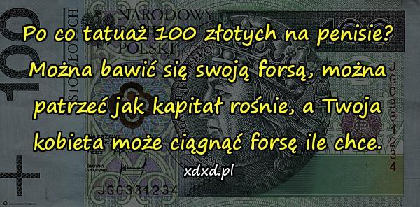 Po co tatuaż 100 złotych na penisie? Można bawić się swoją forsą, można patrzeć jak kapitał rośnie, a Twoja kobieta może ciągnąć forsę ile chce.