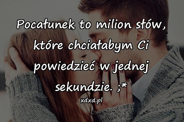 Pocałunek to milion słów, które chciałabym Ci powiedzieć w jednej sekundzie. ;*